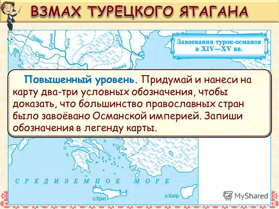 Повышенный уровень. Придумай и нанеси на карту два-три условных обозначения, чтобы доказать, что большинство православных стран было завоёвано Османской империей. Запиши обозначения в легенду карты.