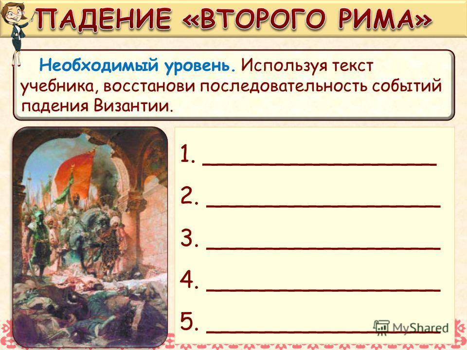 Необходимый уровень. Используя текст учебника, восстанови последовательность событий падения Византии. 1. ________________ 2. ________________ 3. ________________ 4. ________________ 5. ________________