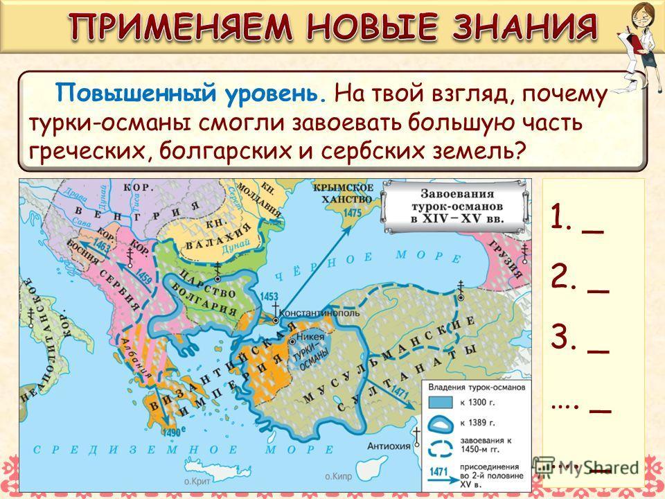 Повышенный уровень. На твой взгляд, почему турки-османы смогли завоевать большую часть греческих, болгарских и сербских земель? 1. _ 2. _ 3. _ …. _