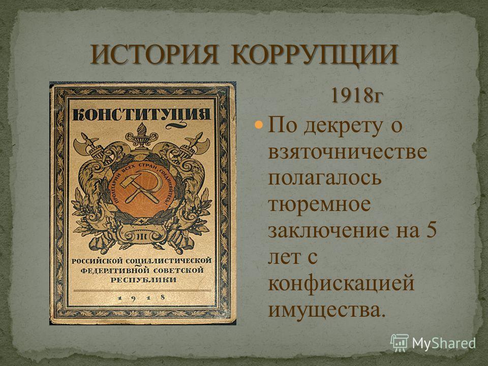 1918г По декрету о взяточничестве полагалось тюремное заключение на 5 лет с конфискацией имущества.