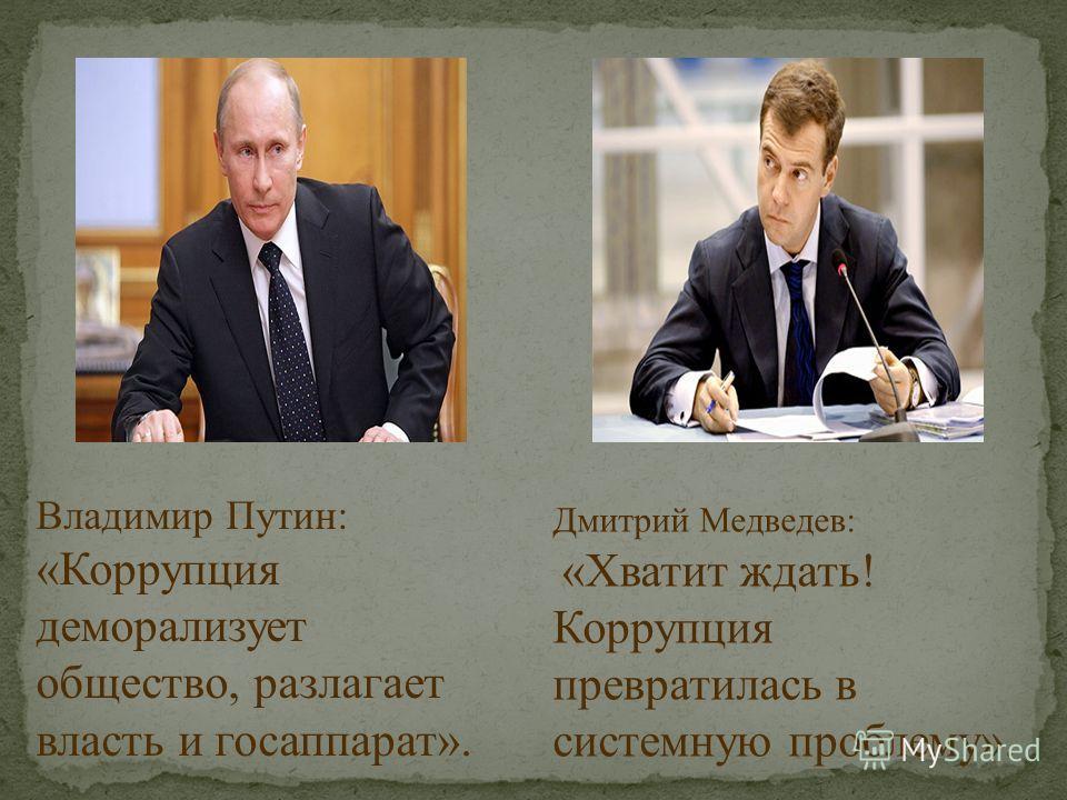 Владимир Путин: «Коррупция деморализует общество, разлагает власть и госаппарат». Дмитрий Медведев: «Хватит ждать! Коррупция превратилась в системную проблему».