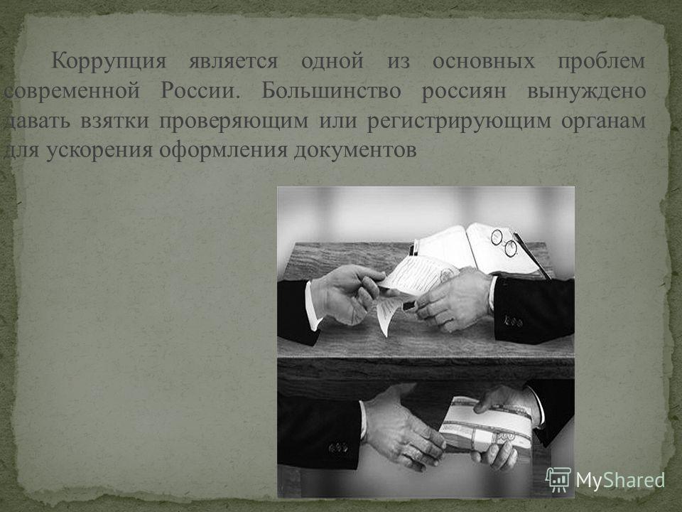 Коррупция является одной из основных проблем современной России. Большинство россиян вынуждено давать взятки проверяющим или регистрирующим органам для ускорения оформления документов