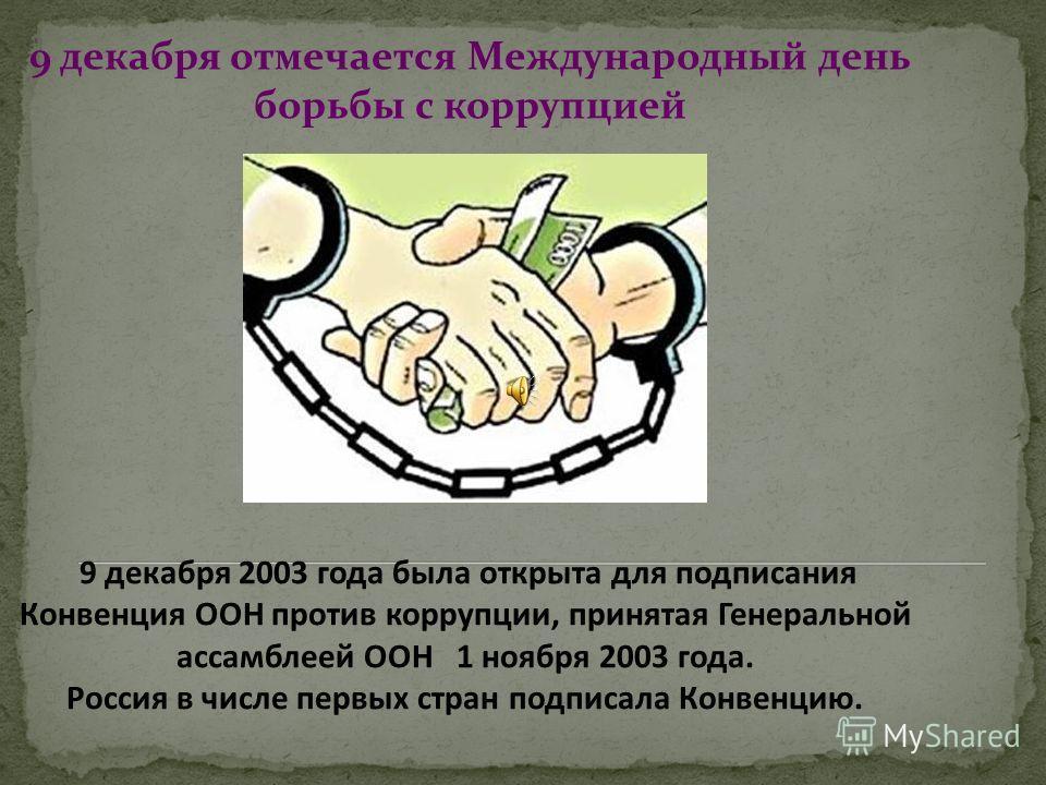 9 декабря отмечается Международный день борьбы с коррупцией 9 декабря 2003 года была открыта для подписания Конвенция ООН против коррупции, принятая Генеральной ассамблеей ООН 1 ноября 2003 года. Россия в числе первых стран подписала Конвенцию.