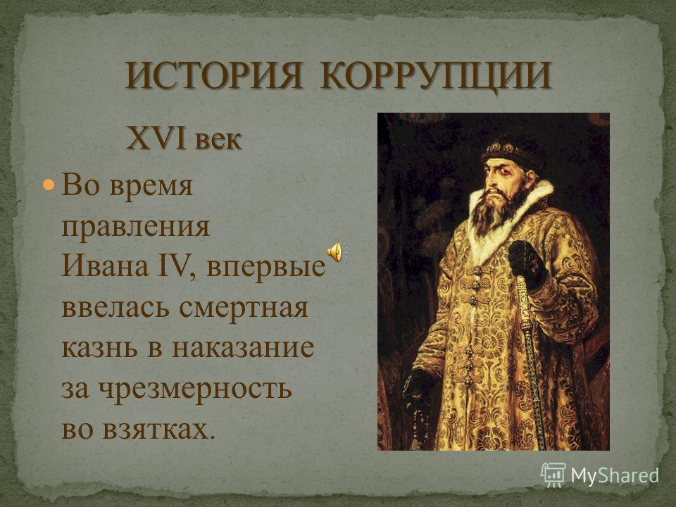 XVI век Во время правления Ивана IV, впервые ввелась смертная казнь в наказание за чрезмерность во взятках.