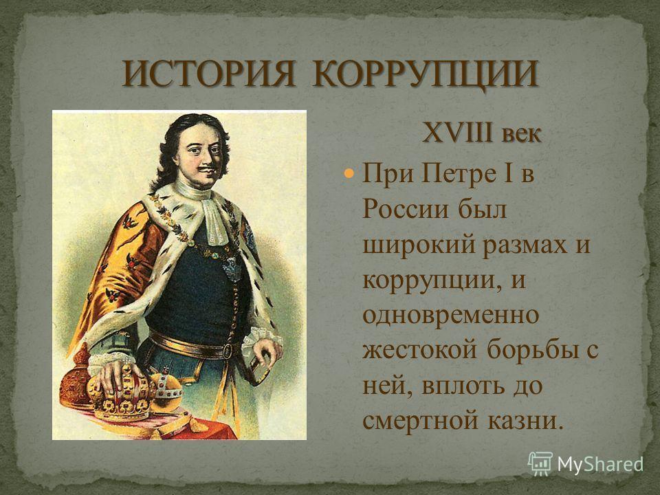 XVIII век При Петре I в России был широкий размах и коррупции, и одновременно жестокой борьбы с ней, вплоть до смертной казни.