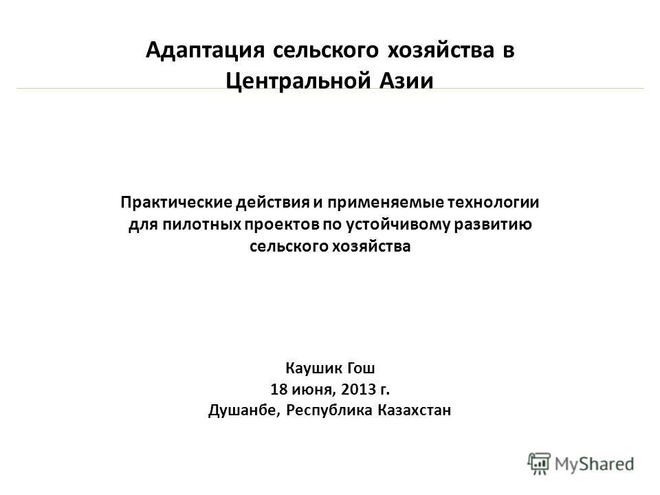 Адаптация сельского хозяйства в Центральной Азии Практические действия и применяемые технологии для пилотных проектов по устойчивому развитию сельского хозяйства Каушик Гош 18 июня, 2013 г. Душанбе, Республика Казахстан