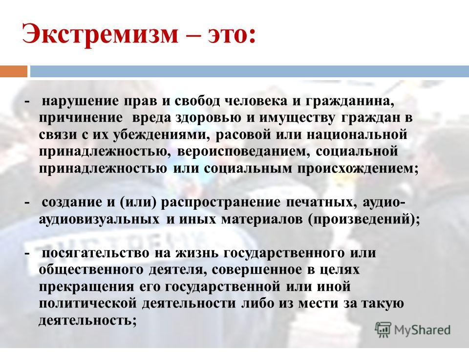 Экстремизм – это: насильственное изменение основ конституционного строя и нарушение целостности Российской Федерации; подрыв безопасности Российской Федерации; захват или присвоение властных полномочий; создание незаконных вооруженных формирований; о