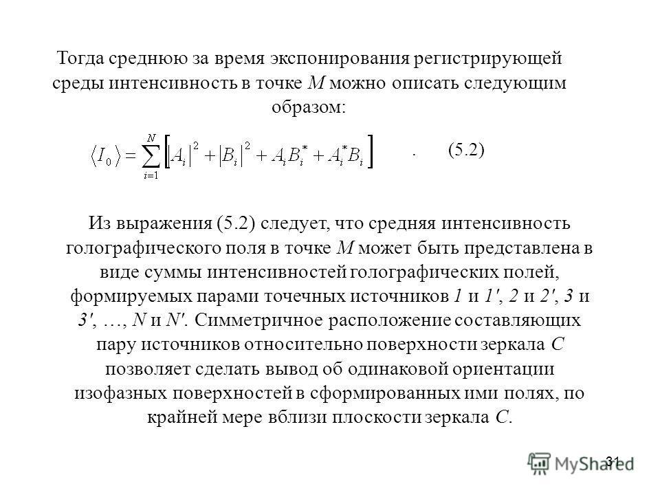 31 Тогда среднюю за время экспонирования регистрирующей среды интенсивность в точке М можно описать следующим образом:. (5.2) Из выражения (5.2) следует, что средняя интенсивность голографического поля в точке М может быть представлена в виде суммы и