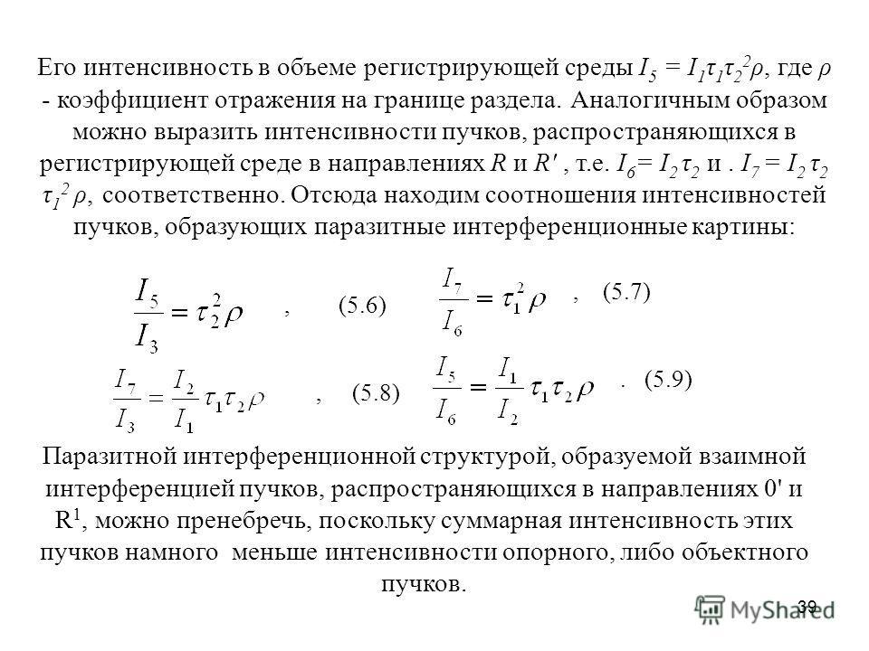 39 Его интенсивность в объеме регистрирующей среды I 5 = I 1 τ 1 τ 2 2 ρ, где ρ - коэффициент отражения на границе раздела. Аналогичным образом можно выразить интенсивности пучков, распространяющихся в регистрирующей среде в направлениях R и R', т.е