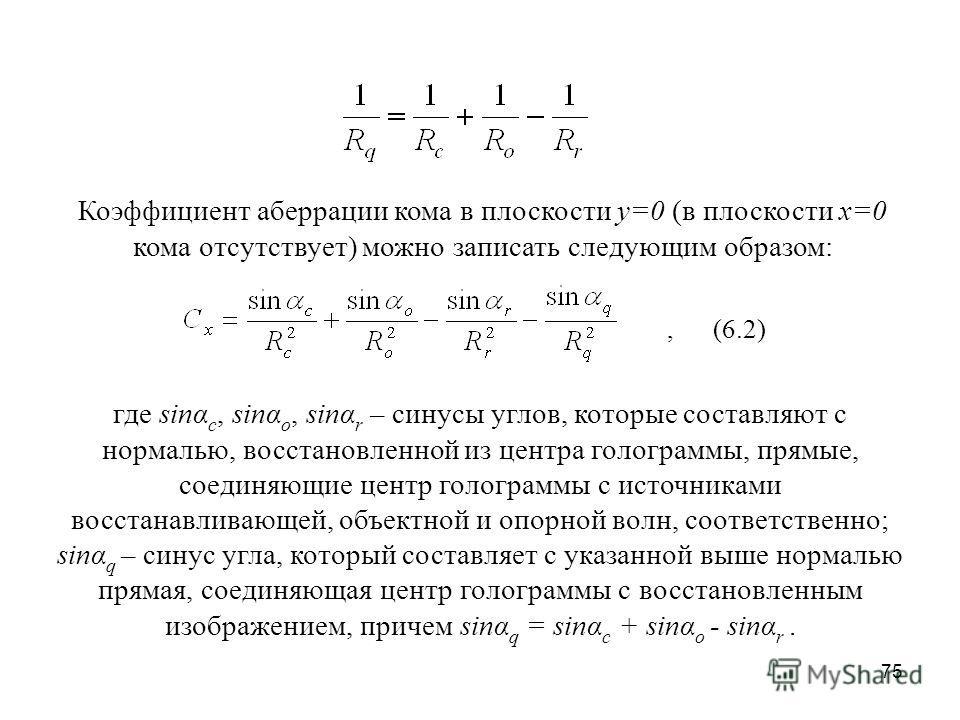 75 Коэффициент аберрации кома в плоскости у=0 (в плоскости х=0 кома отсутствует) можно записать следующим образом:, (6.2) где sinα c, sinα o, sinα r – синусы углов, которые составляют с нормалью, восстановленной из центра голограммы, прямые, соединяю