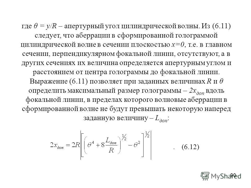 90 где θ = y/R – апертурный угол цилиндрической волны. Из (6.11) следует, что аберрации в сформированной голограммой цилиндрической волне в сечении плоскостью x=0, т.е. в главном сечении, перпендикулярном фокальной линии, отсутствуют, а в других сече