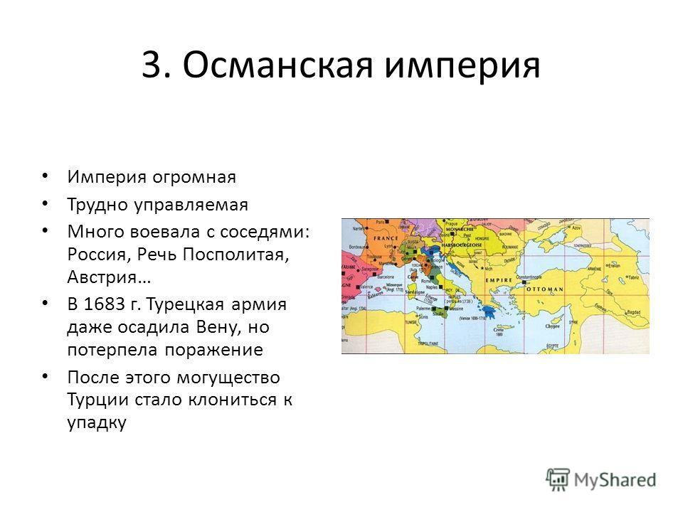 3. Османская империя Империя огромная Трудно управляемая Много воевала с соседями: Россия, Речь Посполитая, Австрия… В 1683 г. Турецкая армия даже осадила Вену, но потерпела поражение После этого могущество Турции стало клониться к упадку