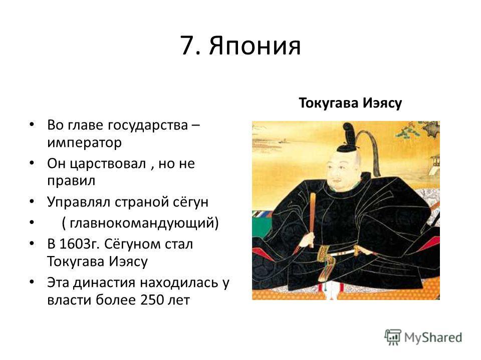 7. Япония Во главе государства – император Он царствовал, но не правил Управлял страной сёгун ( главнокомандующий) В 1603г. Сёгуном стал Токугава Иэясу Эта династия находилась у власти более 250 лет Токугава Иэясу