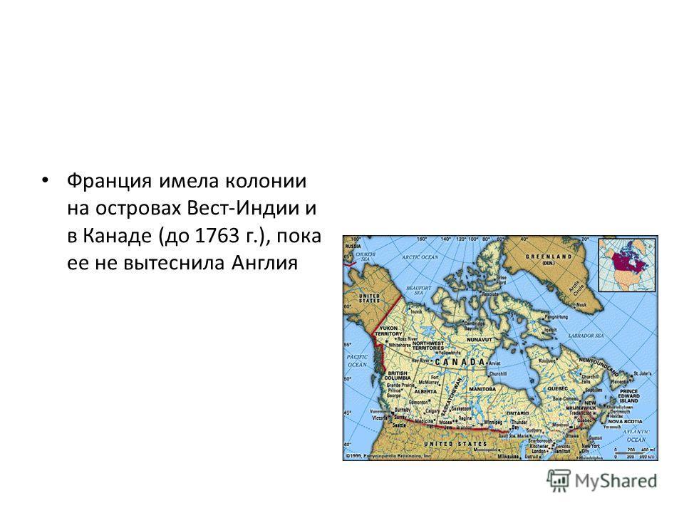 Франция имела колонии на островах Вест-Индии и в Канаде (до 1763 г.), пока ее не вытеснила Англия