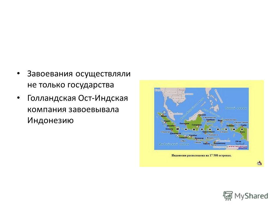 Завоевания осуществляли не только государства Голландская Ост-Индская компания завоевывала Индонезию