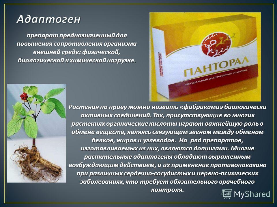 препарат предназначенный для повышения сопротивления организма внешней среде : физической, биологической и химической нагрузке. Растения по праву можно назвать « фабриками » биологически активных соединений. Так, присутствующие во многих растениях ор