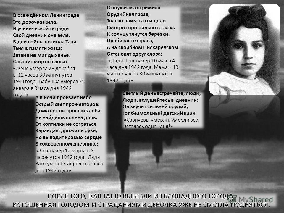 В осаждённом Ленинграде Эта девочка жила. В ученической тетради Свой дневник она вела. В дни войны погибла Таня, Таня в памяти жива: Затаив на миг дыханье, Слышит мир её слова: «Женя умерла 28 декабря в 12 часов 30 минут утра 1941года. Бабушка умерла