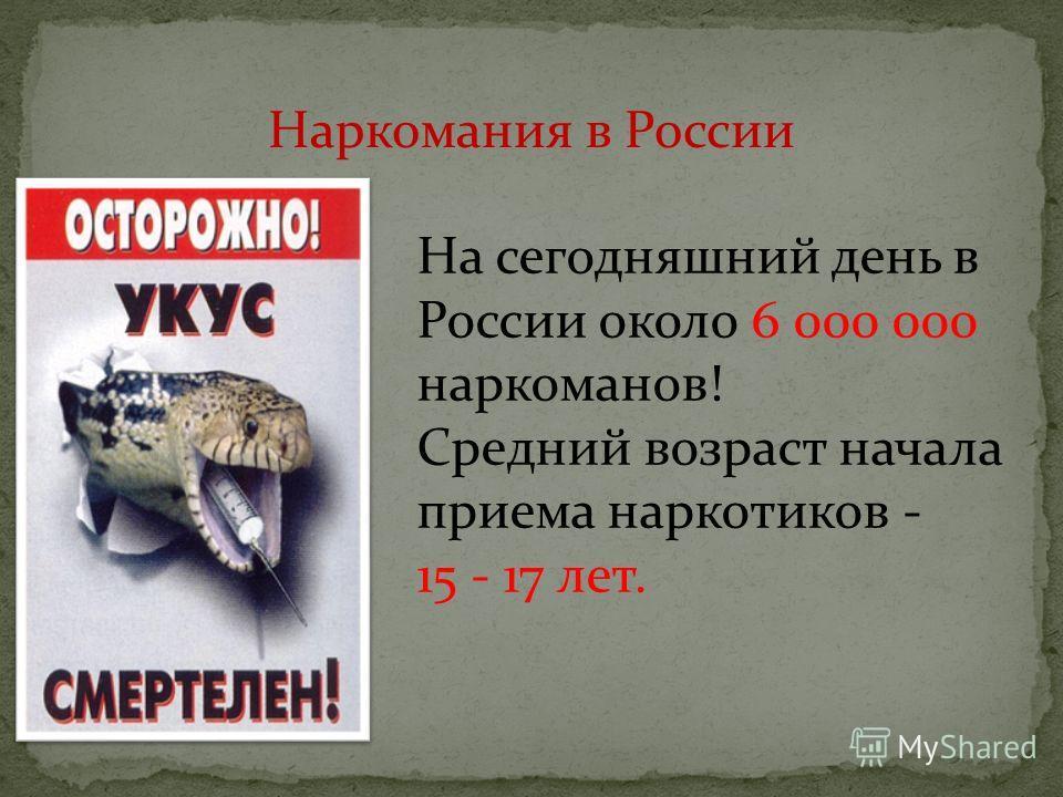 Наркомания в России На сегодняшний день в России около 6 000 000 наркоманов! Средний возраст начала приема наркотиков - 15 - 17 лет.