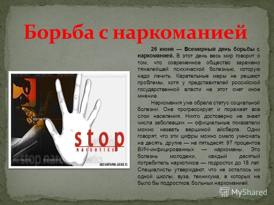 26 июня Всемирный день борьбы с наркоманией. В этот день весь мир говорит о том, что современное общество заражено тяжелейшей психической болезнью, которую надо лечить. Карательные меры не решают проблемы, хотя у представителей российской государстве