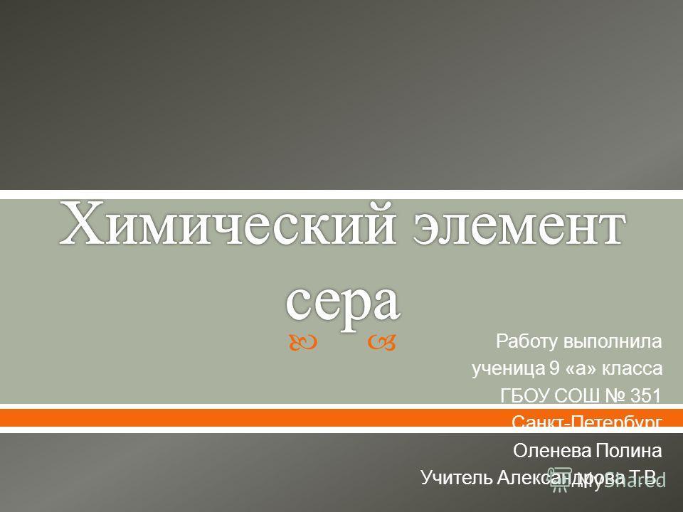 Работу выполнила ученица 9 « а » класса ГБОУ СОШ 351 Санкт - Петербург Оленева Полина Учитель Александрова Т. В.