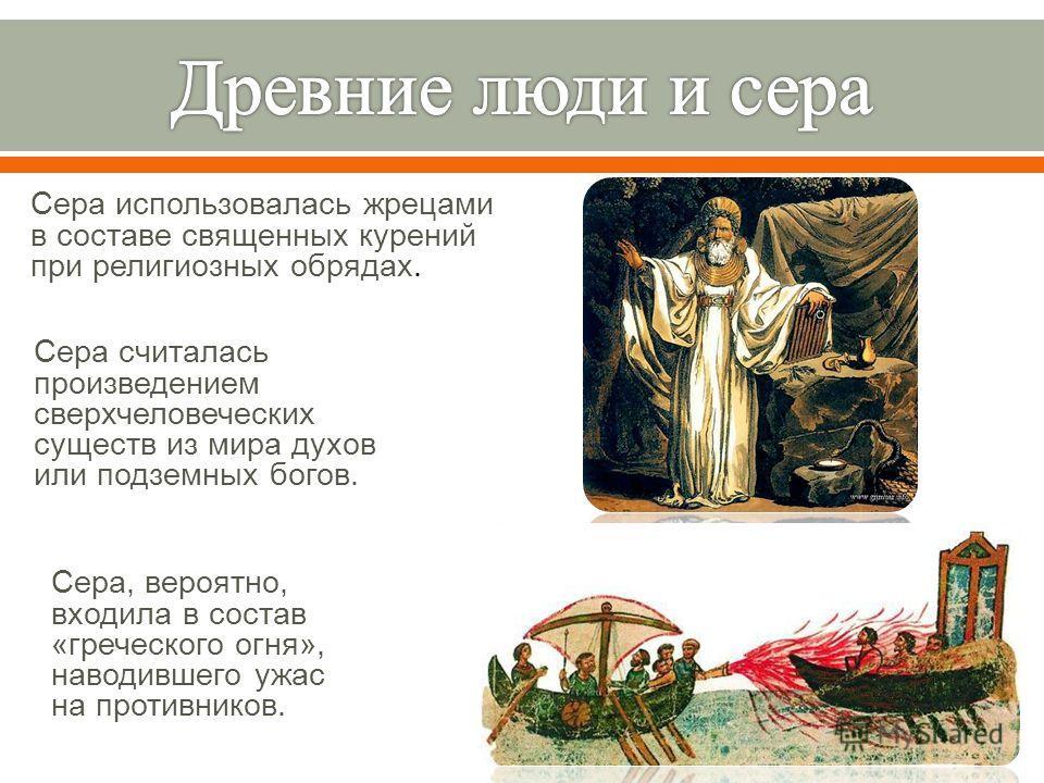 Сера использовалась жрецами в составе священных курений при религиозных обрядах. Сера считалась произведением сверхчеловеческих существ из мира духов или подземных богов. Сера, вероятно, входила в состав « греческого огня », наводившего ужас на проти