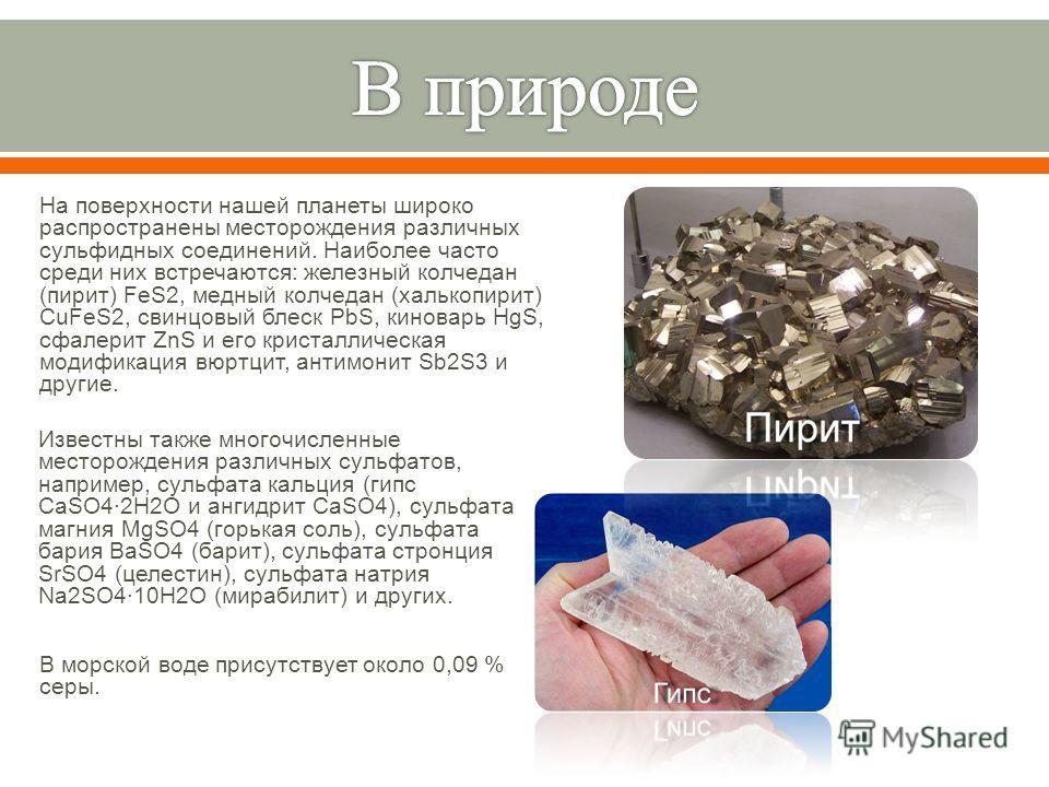 В морской воде присутствует около 0,09 % серы. Известны также многочисленные месторождения различных сульфатов, например, сульфата кальция ( гипс CaSO4·2H2O и ангидрит CaSO4), сульфата магния MgSO4 ( горькая соль ), сульфата бария BaSO4 ( барит ), су