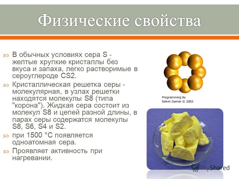В обычных условиях сера S - желтые хрупкие кристаллы без вкуса и запаха, легко растворимые в сероуглероде CS2. Кристаллическая решетка серы - молекулярная, в узлах решетки находятся молекулы S8 ( типа
