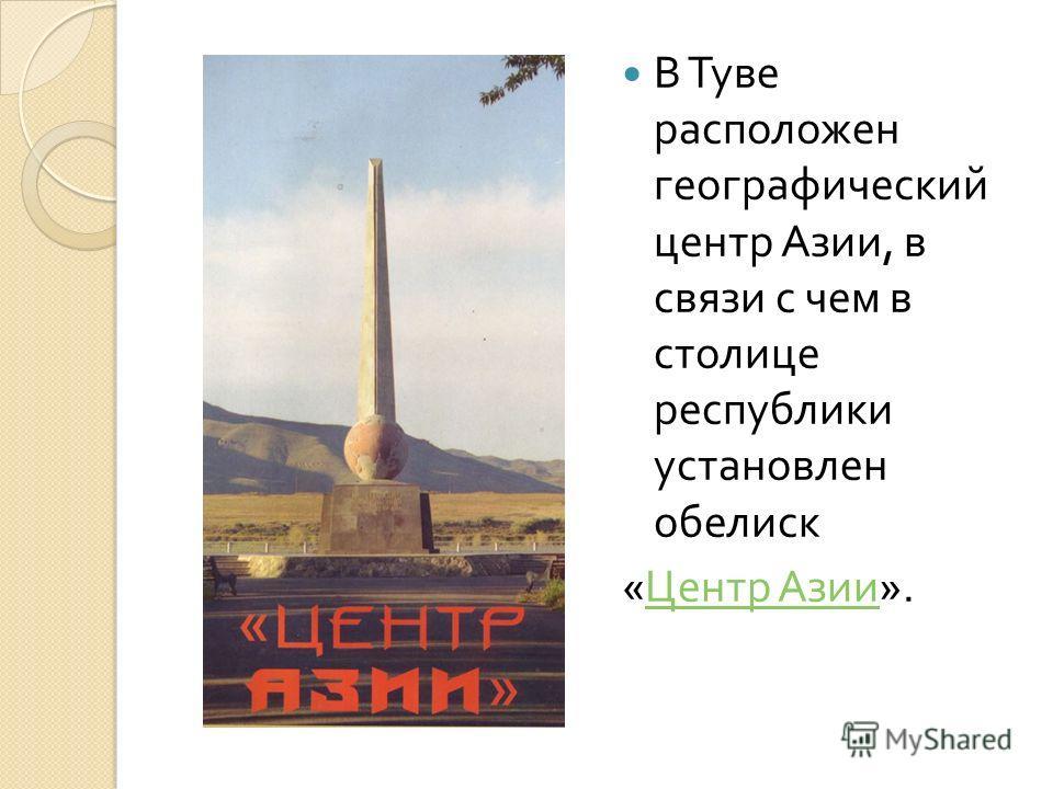 В Туве расположен географический центр Азии, в связи с чем в столице республики установлен обелиск « Центр Азии ». Центр Азии
