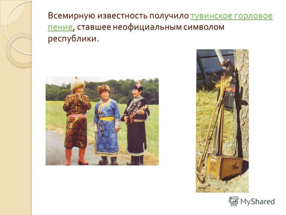 Всемирную известность получило тувинское горловое пение, ставшее неофициальным символом республики. тувинское горловое пение тувинское горловое пение