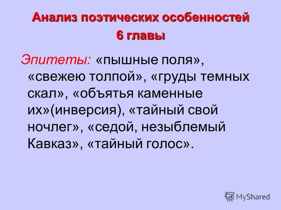Анализ поэтических особенностей 6 главы Эпитеты: «пышные поля», «свежею толпой», «груды темных скал», «объятья каменные их»(инверсия), «тайный свой ночлег», «седой, незыблемый Кавказ», «тайный голос».