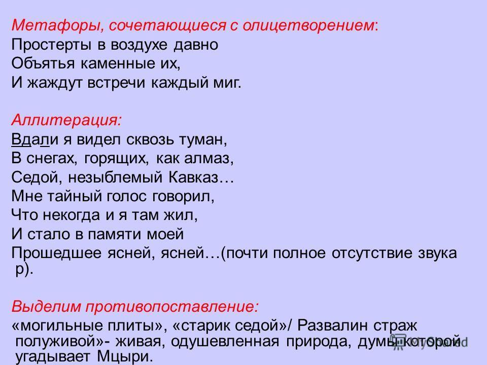 Метафоры, сочетающиеся с олицетворением: Простерты в воздухе давно Объятья каменные их, И жаждут встречи каждый миг. Аллитерация: Вдали я видел сквозь туман, В снегах, горящих, как алмаз, Седой, незыблемый Кавказ… Мне тайный голос говорил, Что некогд