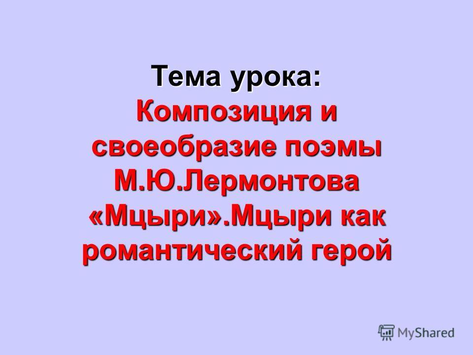 Тема урока: Композиция и своеобразие поэмы М.Ю.Лермонтова «Мцыри».Мцыри как романтический герой