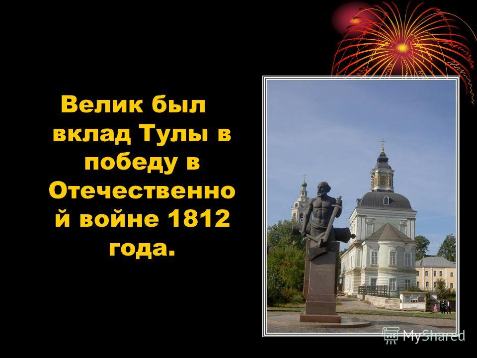 Велик был вклад Тулы в победу в Отечественно й войне 1812 года.