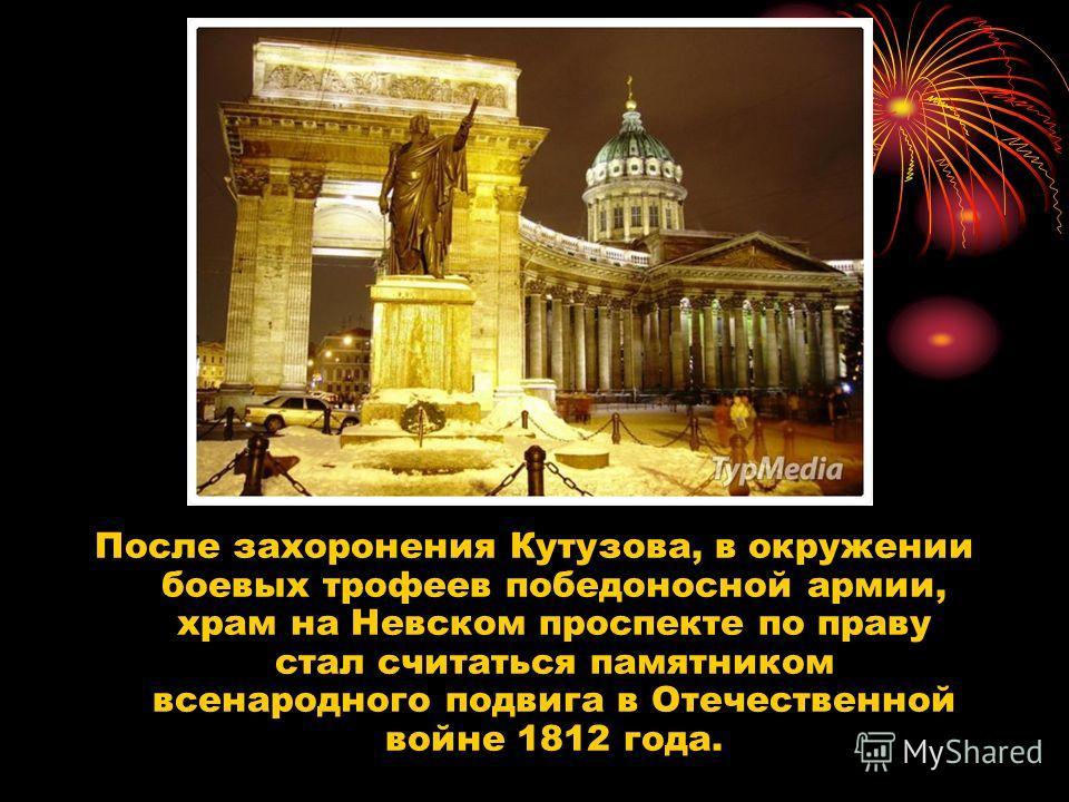 После захоронения Кутузова, в окружении боевых трофеев победоносной армии, храм на Невском проспекте по праву стал считаться памятником всенародного подвига в Отечественной войне 1812 года.