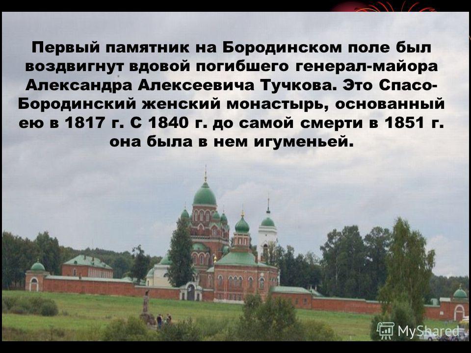 Первый памятник на Бородинском поле был воздвигнут вдовой погибшего генерал-майора Александра Алексеевича Тучкова. Это Спасо- Бородинский женский монастырь, основанный ею в 1817 г. С 1840 г. до самой смерти в 1851 г. она была в нем игуменьей.