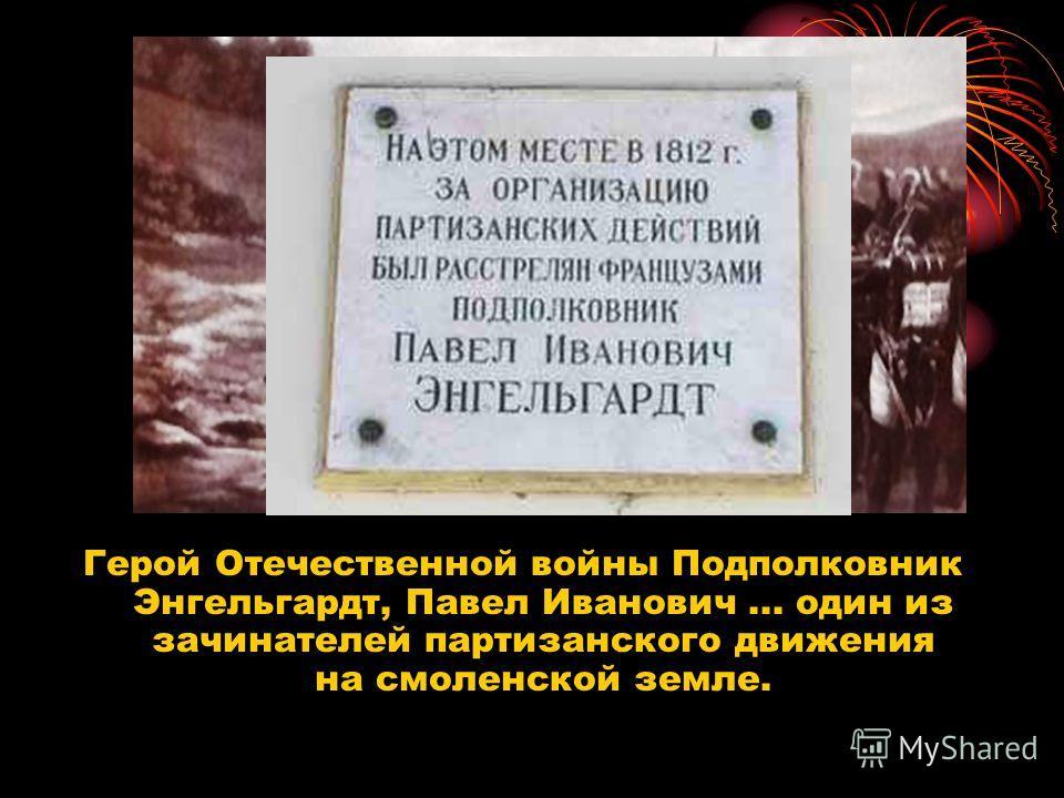 Герой Отечественной войны Подполковник Энгельгардт, Павел Иванович... один из зачинателей партизанского движения на смоленской земле.