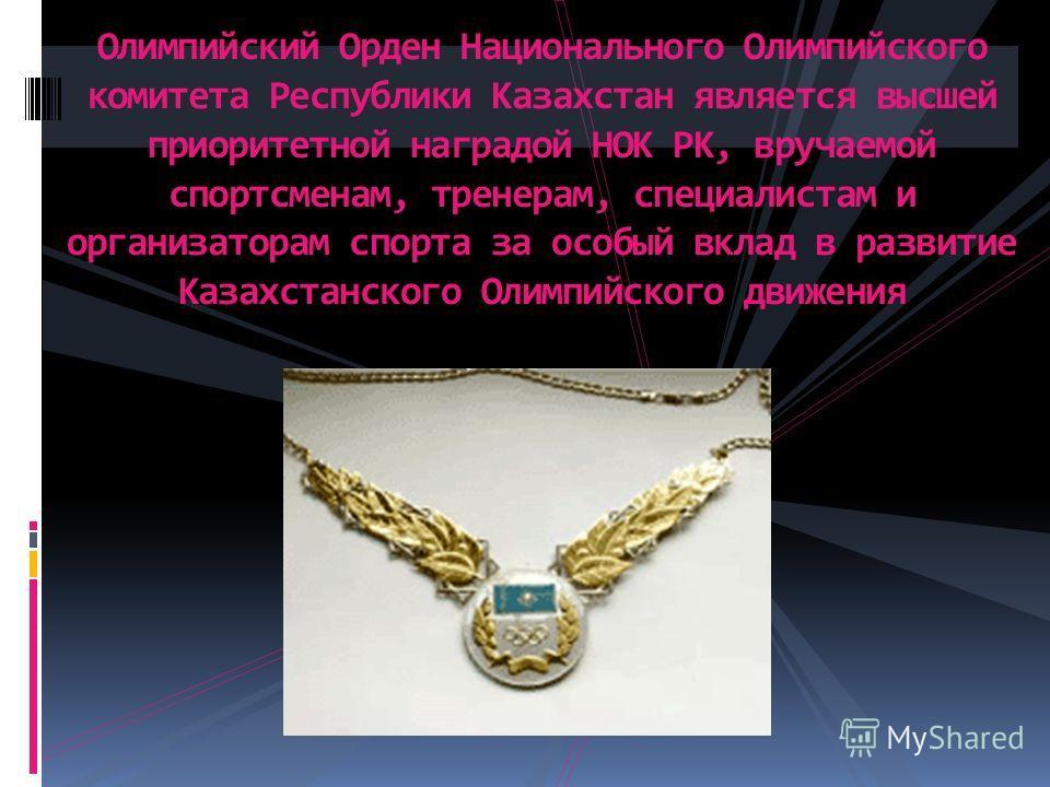 Олимпийский Орден Национального Олимпийского комитета Республики Казахстан является высшей приоритетной наградой НОК РК, вручаемой спортсменам, тренерам, специалистам и организаторам спорта за особый вклад в развитие Казахстанского Олимпийского движе