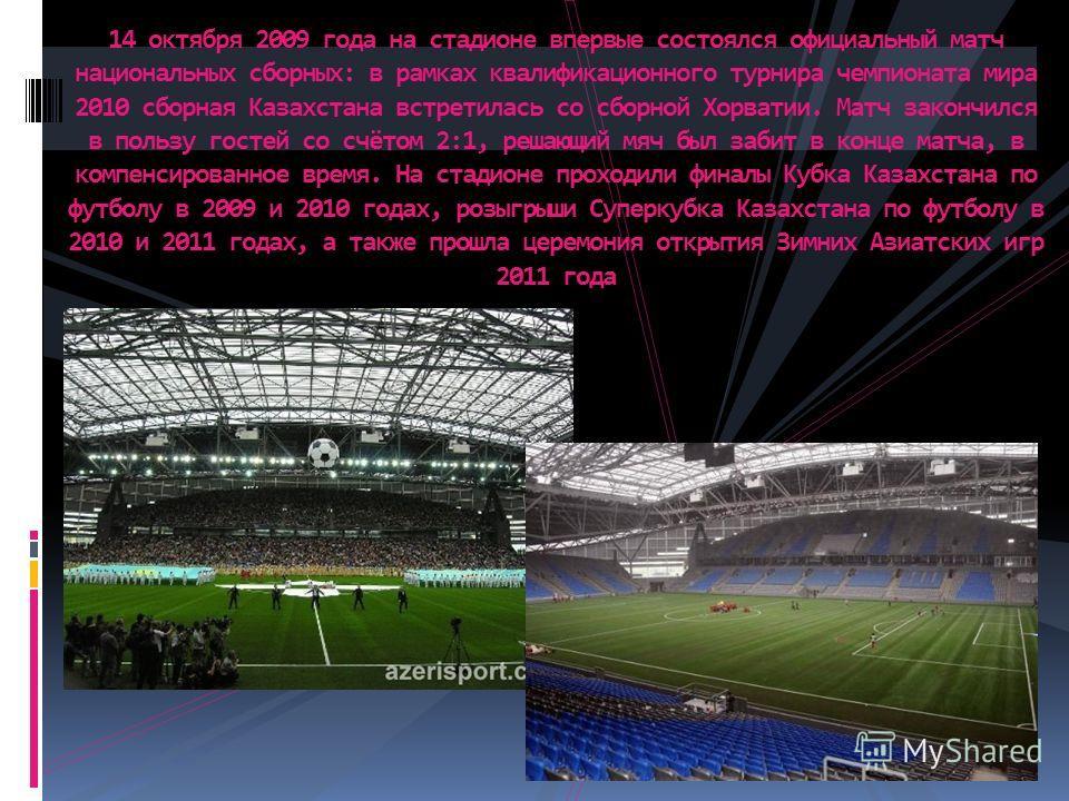14 октября 2009 года на стадионе впервые состоялся официальный матч национальных сборных: в рамках квалификационного турнира чемпионата мира 2010 сборная Казахстана встретилась со сборной Хорватии. Матч закончился в пользу гостей со счётом 2:1, решаю