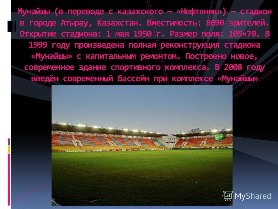 Мунайшы (в переводе с казахского «Нефтяник») стадион в городе Атырау, Казахстан. Вместимость: 8690 зрителей. Открытие стадиона: 1 мая 1950 г. Размер поля: 105×70. В 1999 году произведена полная реконструкция стадиона «Мунайшы» с капитальным ремонтом.