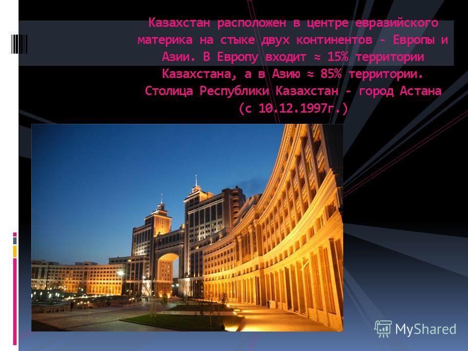 Казахстан расположен в центре евразийского материка на стыке двух континентов - Европы и Азии. В Европу входит 15% территории Казахстана, а в Азию 85% территории. Столица Республики Казахстан - город Астана (с 10.12.1997г.)