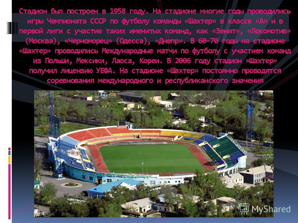Стадион был построен в 1958 году. На стадионе многие годы проводились игры Чемпионата СССР по футболу команды «Шахтер» в классе «А» и в первой лиги с участие таких именитых команд, как «Зенит», «Локомотив» (Москва), «Черноморец» (Одесса), «Днепр». В