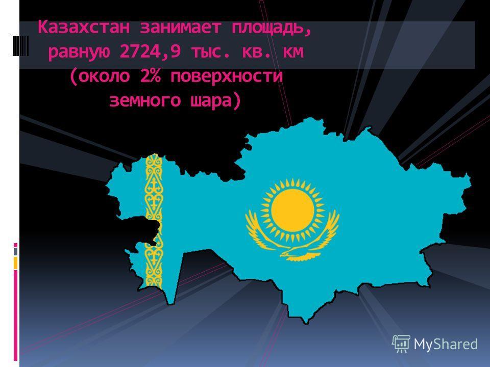 Казахстан занимает площадь, равную 2724,9 тыс. кв. км (около 2% поверхности земного шара)