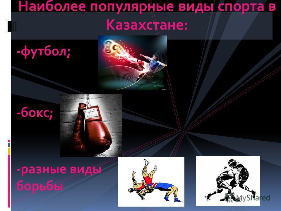 Наиболее популярные виды спорта в Казахстане: -футбол; -бокс; -разные виды борьбы