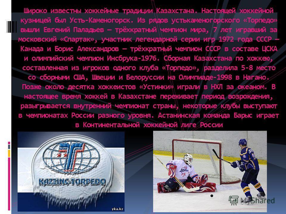Широко известны хоккейные традиции Казахстана. Настоящей хоккейной кузницей был Усть-Каменогорск. Из рядов устькаменогорского «Торпедо» вышли Евгений Паладьев трёхкратный чемпион мира, 7 лет игравший за московский «Спартак», участник легендарной сери