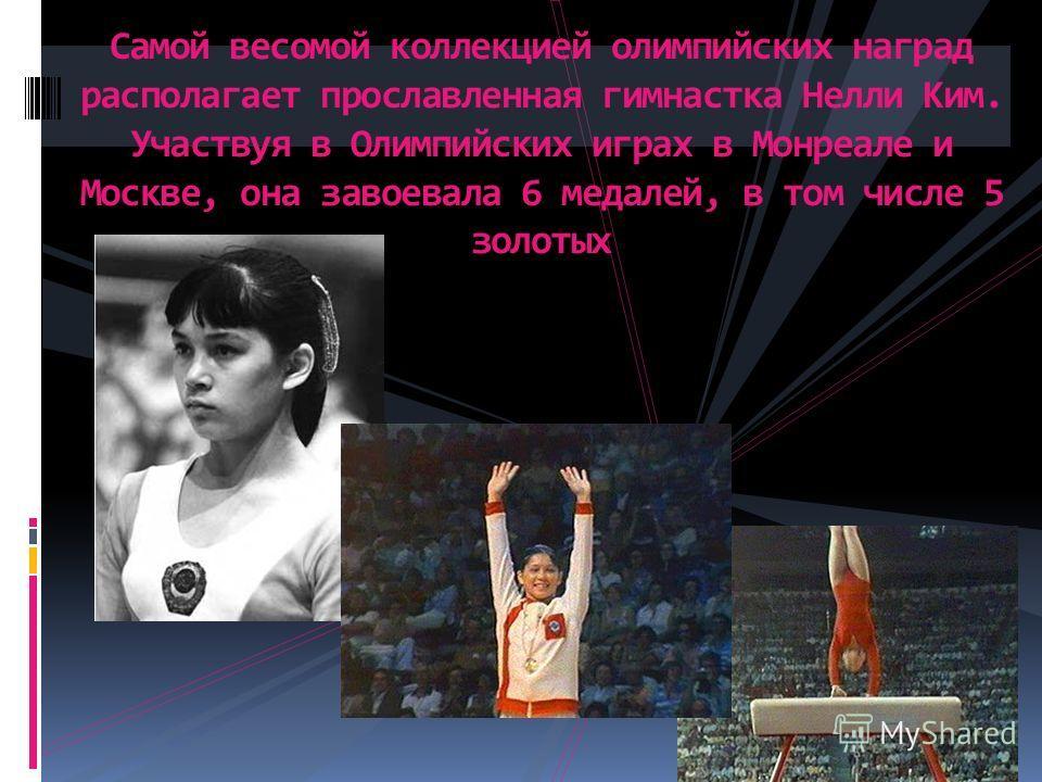 Самой весомой коллекцией олимпийских наград располагает прославленная гимнастка Нелли Ким. Участвуя в Олимпийских играх в Монреале и Москве, она завоевала 6 медалей, в том числе 5 золотых