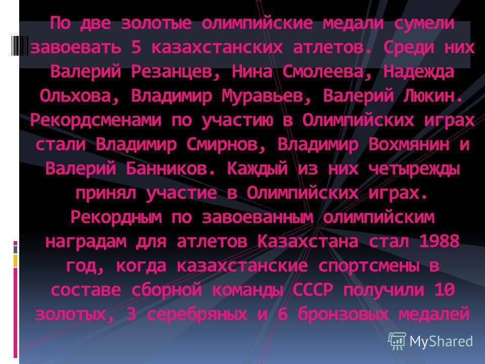 По две золотые олимпийские медали сумели завоевать 5 казахстанских атлетов. Среди них Валерий Резанцев, Нина Смолеева, Надежда Ольхова, Владимир Муравьев, Валерий Люкин. Рекордсменами по участию в Олимпийских играх стали Владимир Смирнов, Владимир Во