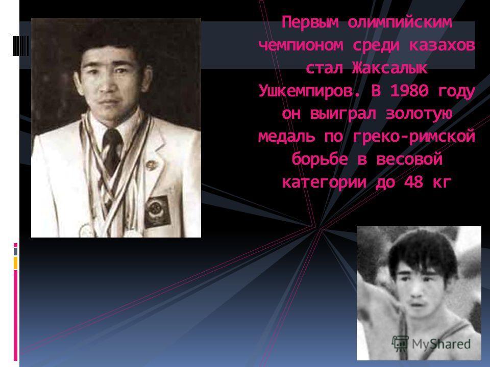 Первым олимпийским чемпионом среди казахов стал Жаксалык Ушкемпиров. В 1980 году он выиграл золотую медаль по греко-римской борьбе в весовой категории до 48 кг