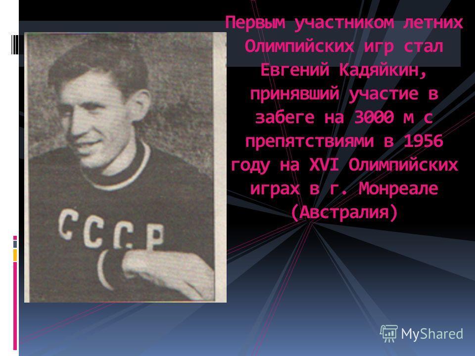 Первым участником летних Олимпийских игр стал Евгений Кадяйкин, принявший участие в забеге на 3000 м с препятствиями в 1956 году на ХVI Олимпийских играх в г. Монреале (Австралия)