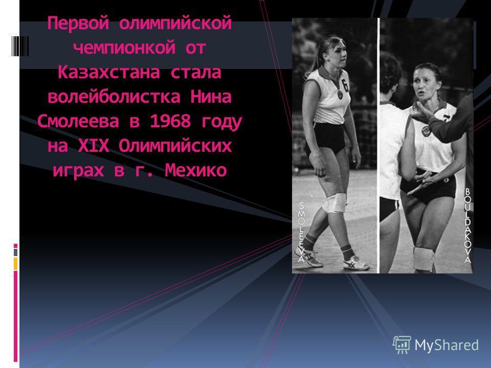 Первой олимпийской чемпионкой от Казахстана стала волейболистка Нина Смолеева в 1968 году на ХIХ Олимпийских играх в г. Мехико