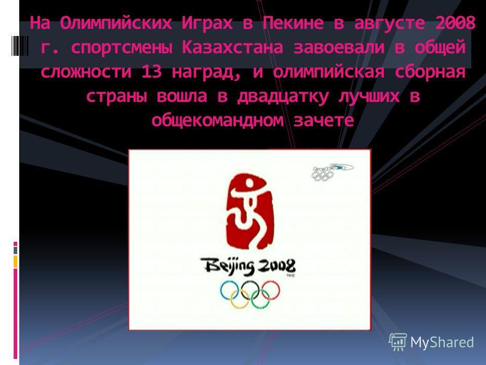 На Олимпийских Играх в Пекине в августе 2008 г. спортсмены Казахстана завоевали в общей сложности 13 наград, и олимпийская сборная страны вошла в двадцатку лучших в общекомандном зачете